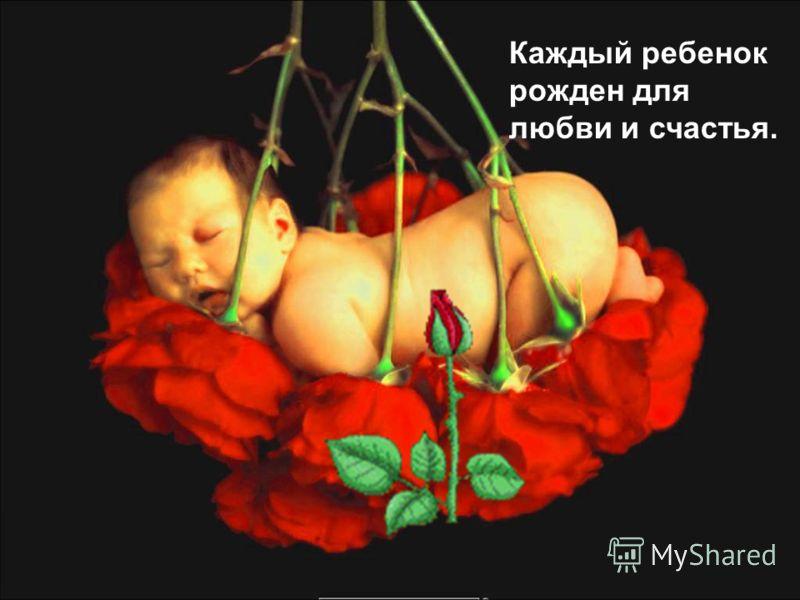 Каждый ребенок рожден для любви и счастья.
