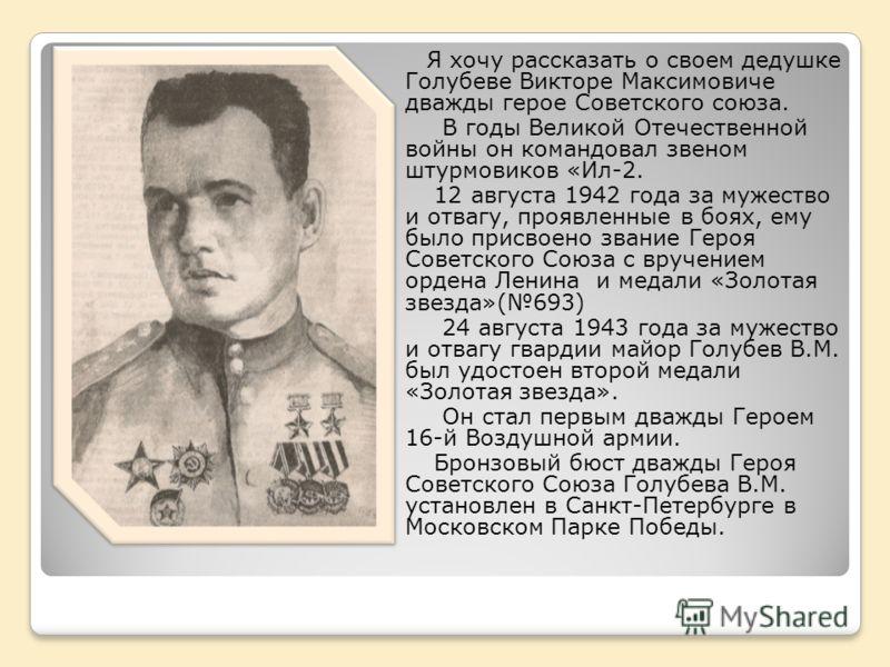 Я хочу рассказать о своем дедушке Голубеве Викторе Максимовиче дважды герое Советского союза. В годы Великой Отечественной войны он командовал звеном штурмовиков «Ил-2. 12 августа 1942 года за мужество и отвагу, проявленные в боях, ему было присвоено