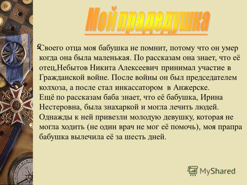 Моя бабушка, Цалкова(Небытова) Нина Никитична ро- дилась 26 июня 1930 года, в Анжеро-Судженске.В 3 года она потерялась на вокзале и попала в детский дом.В16 лет её нашёл старший брат и забрал в Татарск.Там она встретилась со своей матерью Небытовой(А