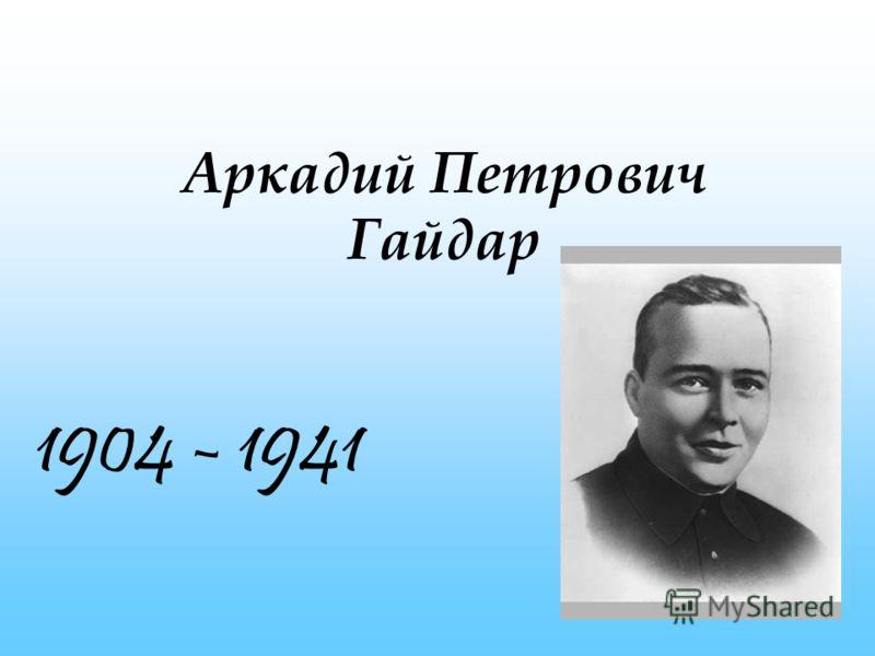 Аркадий Петрович Гайдар 1904 - 1941