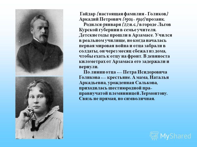Гайдар ( настоящая фамилия - Голиков ) Аркадий Петрович (1904 - 1941) прозаик. Родился 9 января (22 н. с.) в городе Льгов Курской губернии в семье учителя. Детские годы прошли в Арзамасе. Учился в реальном училище, но когда началась первая мировая во