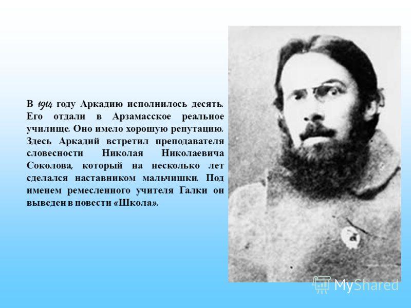 В 1914 году Аркадию исполнилось десять. Его отдали в Арзамасское реальное училище. Оно имело хорошую репутацию. Здесь Аркадий встретил преподавателя словесности Николая Николаевича Соколова, который на несколько лет сделался наставником мальчишки. По