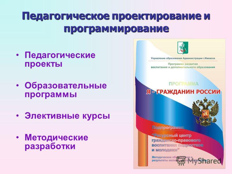 Педагогическое проектирование и программирование Педагогические проекты Образовательные программы Элективные курсы Методические разработки