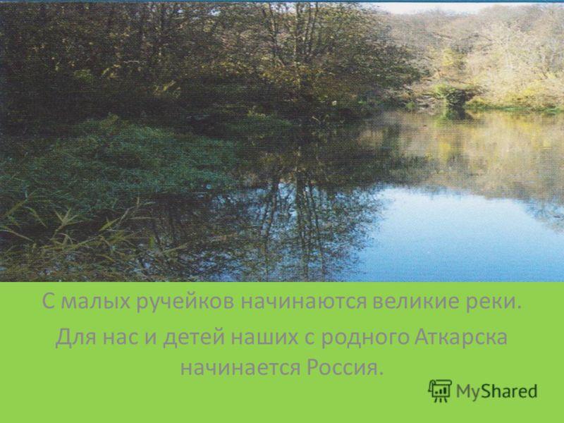 С малых ручейков начинаются великие реки. Для нас и детей наших с родного Аткарска начинается Россия.