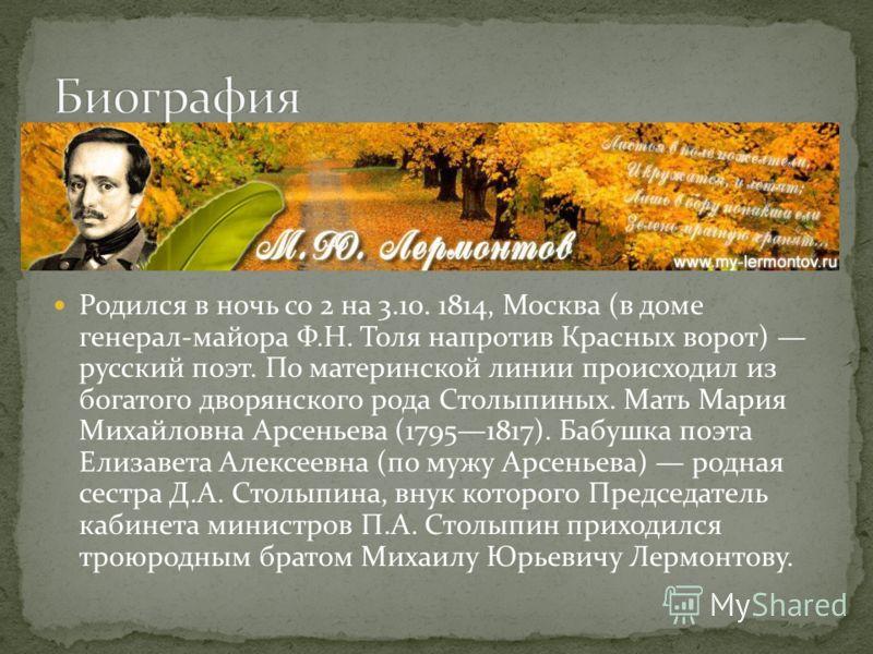 Родился в ночь со 2 на 3.10. 1814, Москва (в доме генерал-майора Ф.Н. Толя напротив Красных ворот) русский поэт. По материнской линии происходил из богатого дворянского рода Столыпиных. Мать Мария Михайловна Арсеньева (17951817). Бабушка поэта Елизав