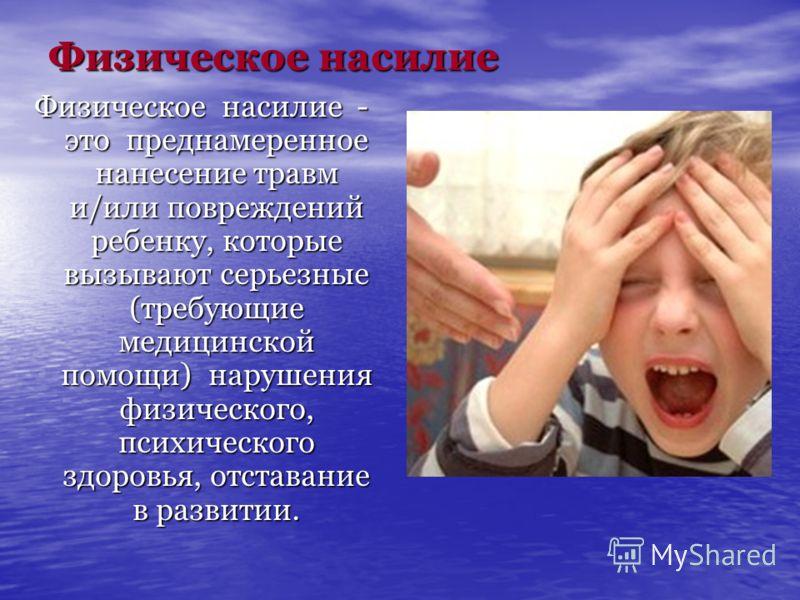 Физическое насилие Физическое насилие - это преднамеренное нанесение травм и/или повреждений ребенку, которые вызывают серьезные (требующие медицинской помощи) нарушения физического, психического здоровья, отставание в развитии.
