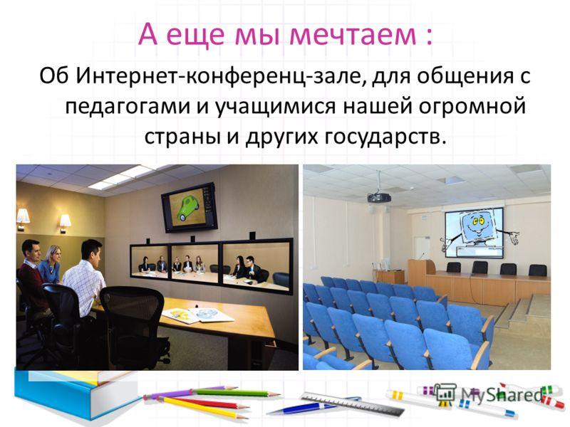 А еще мы мечтаем : Об Интернет-конференц-зале, для общения с педагогами и учащимися нашей огромной страны и других государств.