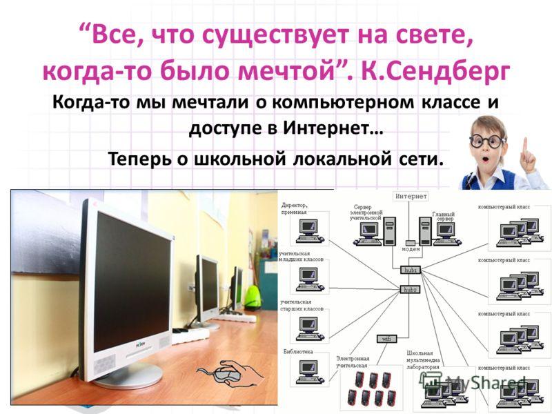 Все, что существует на свете, когда-то было мечтой. К.Сендберг Когда-то мы мечтали о компьютерном классе и доступе в Интернет… Теперь о школьной локальной сети.