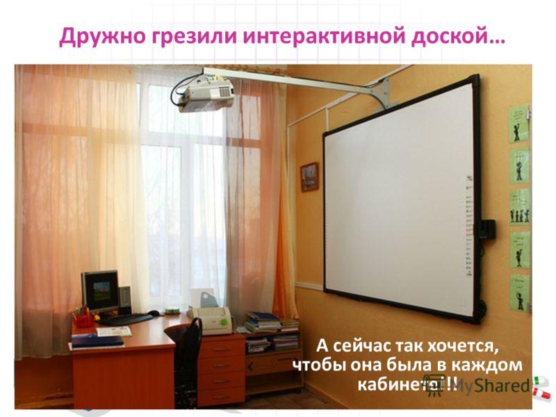 Дружно грезили интерактивной доской… А сейчас так хочется, чтобы она была в каждом кабинете!!!