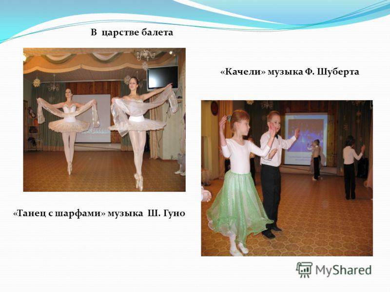 В царстве балета «Танец с шарфами» музыка Ш. Гуно «Качели» музыка Ф. Шуберта