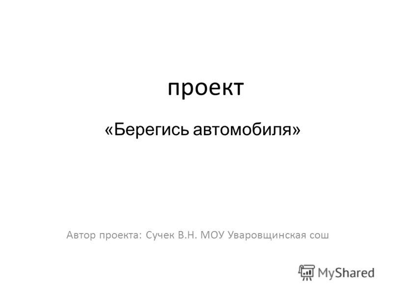 проект Автор проекта: Сучек В.Н. МОУ Уваровщинская сош «Берегись автомобиля»