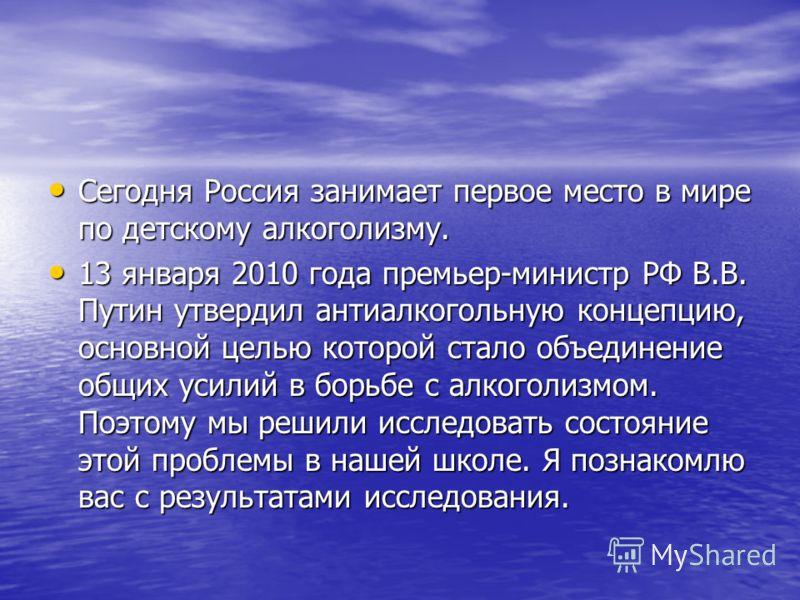 Сегодня Россия занимает первое место в мире по детскому алкоголизму. Сегодня Россия занимает первое место в мире по детскому алкоголизму. 13 января 2010 года премьер-министр РФ В.В. Путин утвердил антиалкогольную концепцию, основной целью которой ста