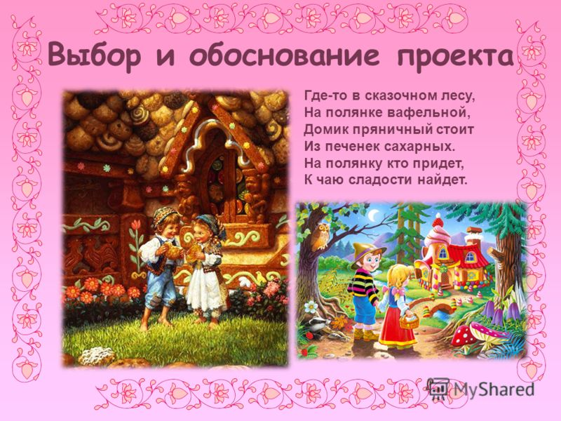 Выбор и обоснование проекта Где-то в сказочном лесу, На полянке вафельной, Домик пряничный стоит Из печенек сахарных. На полянку кто придет, К чаю сладости найдет.