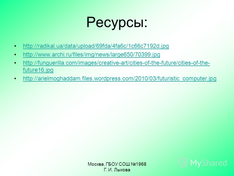 Ресурсы: http://radikal.ua/data/upload/69fda/4fa6c/1c66c7192d.jpg http://www.archi.ru/files/img/news/large650/70399.jpg http://funguerilla.com/images/creative-art/cities-of-the-future/cities-of-the- future16.jpghttp://funguerilla.com/images/creative-