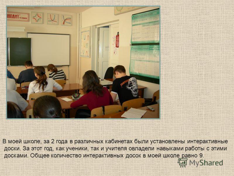 В моей школе, за 2 года в различных кабинетах были установлены интерактивные доски. За этот год, как ученики, так и учителя овладели навыками работы с этими досками. Общее количество интерактивных досок в моей школе равно 9.