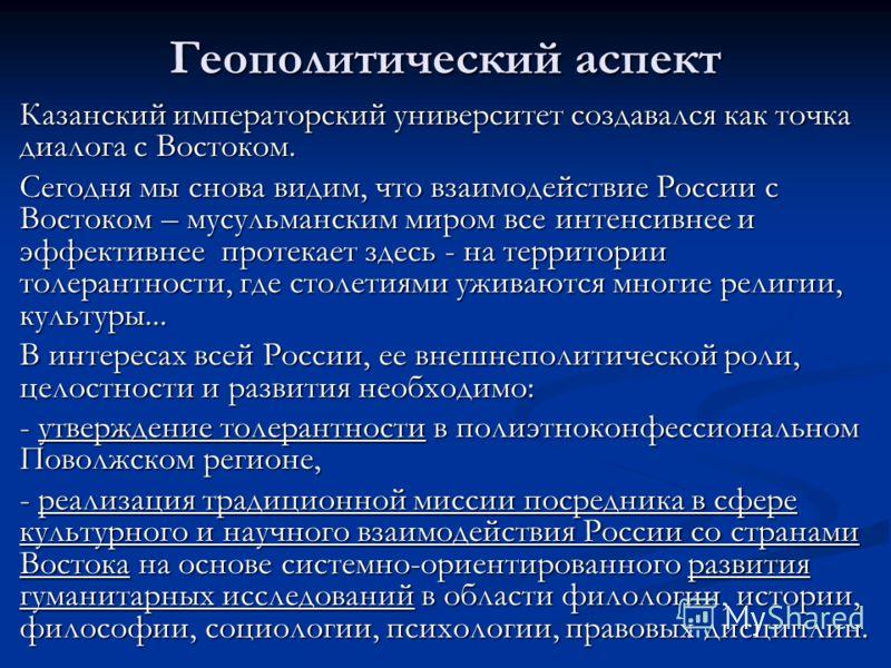 Геополитический аспект Казанский императорский университет создавался как точка диалога с Востоком. Сегодня мы снова видим, что взаимодействие России с Востоком – мусульманским миром все интенсивнее и эффективнее протекает здесь - на территории толер