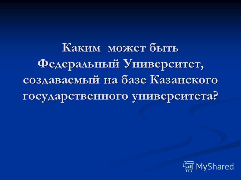 Каким может быть Федеральный Университет, создаваемый на базе Казанского государственного университета?