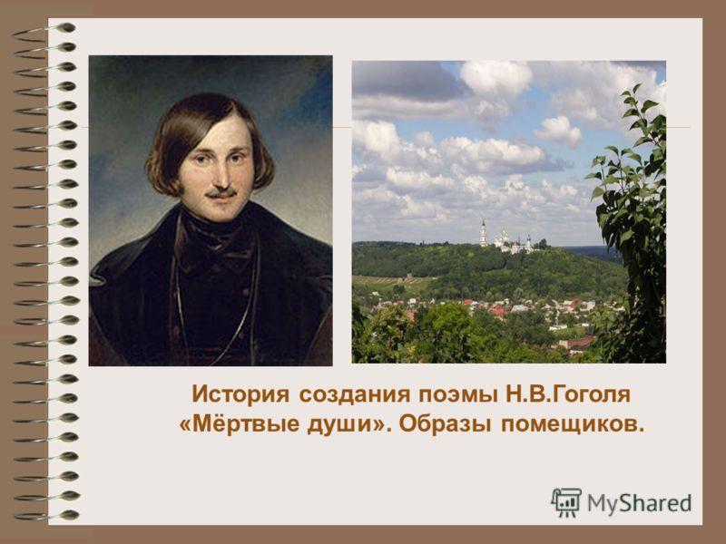 История создания поэмы Н.В.Гоголя «Мёртвые души». Образы помещиков.