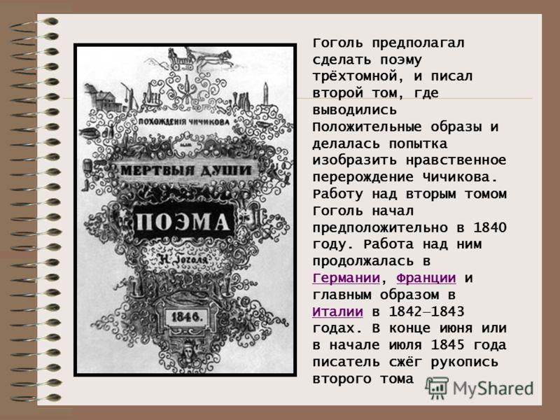 Гоголь предполагал сделать поэму трёхтомной, и писал второй том, где выводились Положительные образы и делалась попытка изобразить нравственное перерождение Чичикова. Работу над вторым томом Гоголь начал предположительно в 1840 году. Работа над ним п