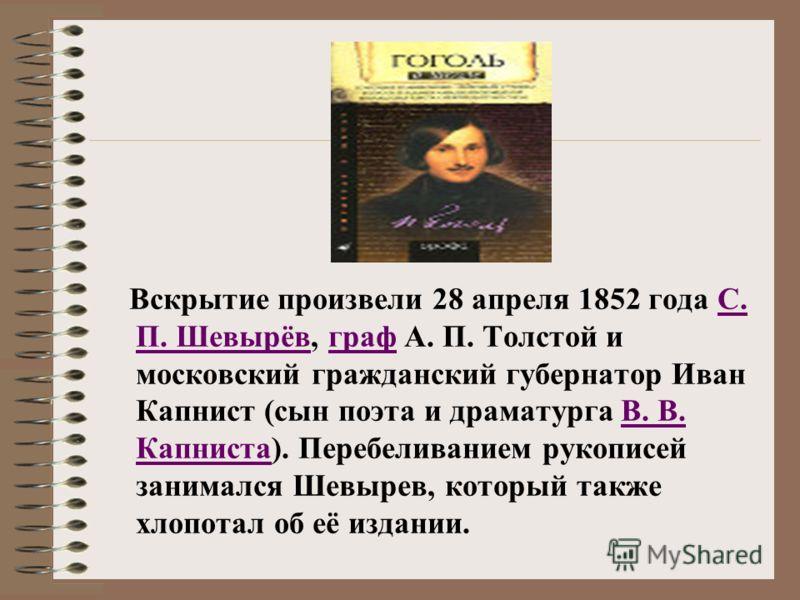 Вскрытие произвели 28 апреля 1852 года С. П. Шевырёв, граф А. П. Толстой и московский гражданский губернатор Иван Капнист (сын поэта и драматурга В. В. Капниста). Перебеливанием рукописей занимался Шевырев, который также хлопотал об её издании.С. П.