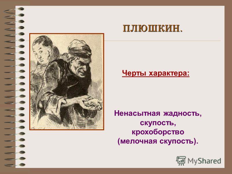 ПЛЮШКИН. Черты характера: Ненасытная жадность, скупость, крохоборство (мелочная скупость).