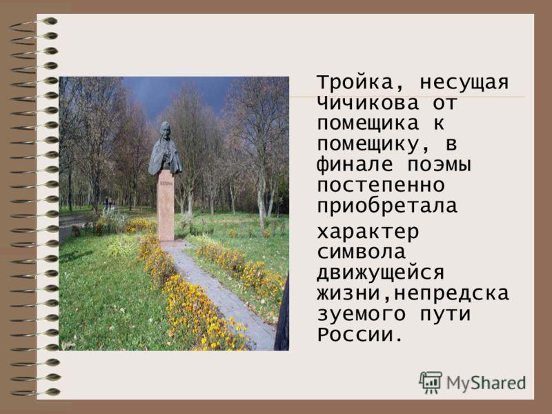Тройка, несущая Чичикова от помещика к помещику, в финале поэмы постепенно приобретала характер символа движущейся жизни,непредска зуемого пути России.