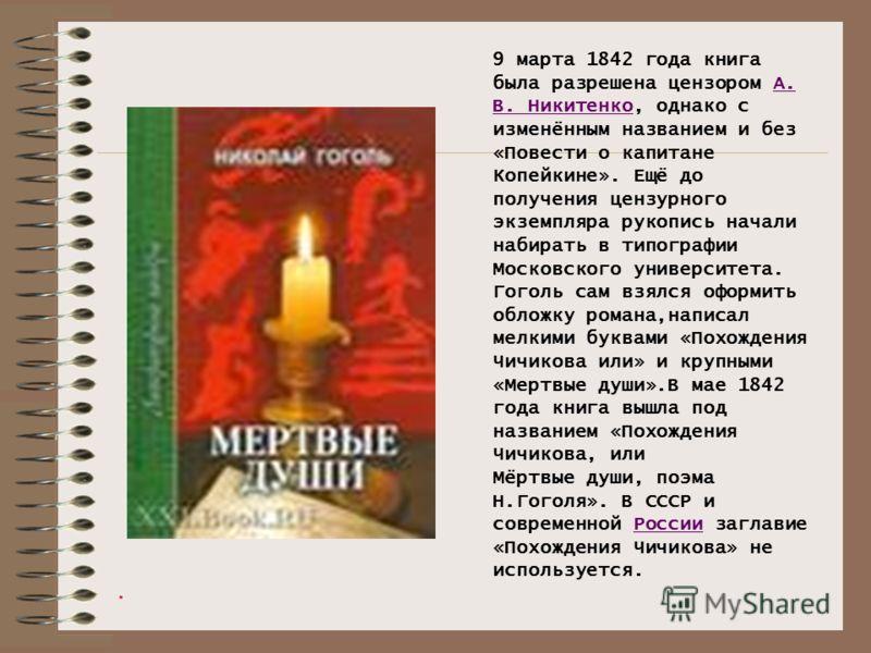 . 9 марта 1842 года книга была разрешена цензором А. В. Никитенко, однако с изменённым названием и без «Повести о капитане Копейкине». Ещё до получения цензурного экземпляра рукопись начали набирать в типографии Московского университета. Гоголь сам в