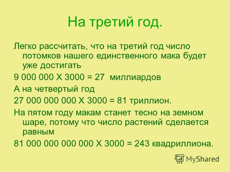 На третий год. Легко рассчитать, что на третий год число потомков нашего единственного мака будет уже достигать 9 000 000 X 3000 = 27 миллиардов А на четвертый год 27 000 000 000 X 3000 = 81 триллион. На пятом году макам станет тесно на земном шаре,