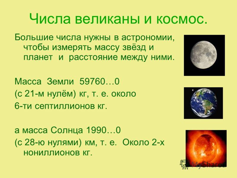 Числа великаны и космос. Большие числа нужны в астрономии, чтобы измерять массу звёзд и планет и расстояние между ними. Масса Земли 59760…0 (с 21-м нулём) кг, т. е. около 6-ти септиллионов кг. а масса Солнца 1990…0 (с 28-ю нулями) км, т. е. Около 2-х