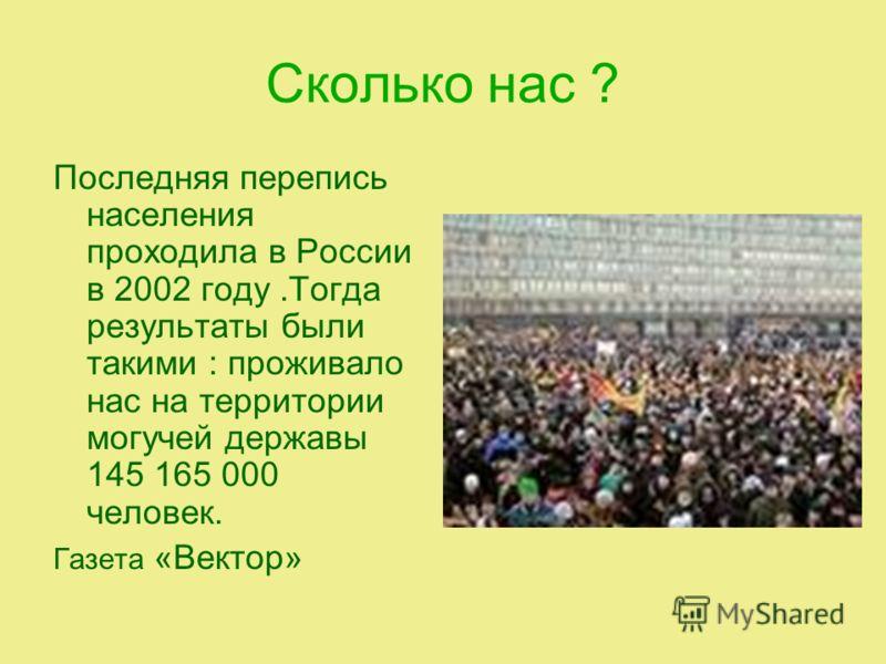 Сколько нас ? Последняя перепись населения проходила в России в 2002 году.Тогда результаты были такими : проживало нас на территории могучей державы 145 165 000 человек. Газета «Вектор»