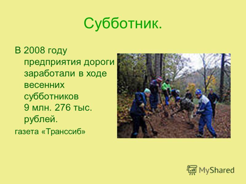 Субботник. В 2008 году предприятия дороги заработали в ходе весенних субботников 9 млн. 276 тыс. рублей. газета «Транссиб»