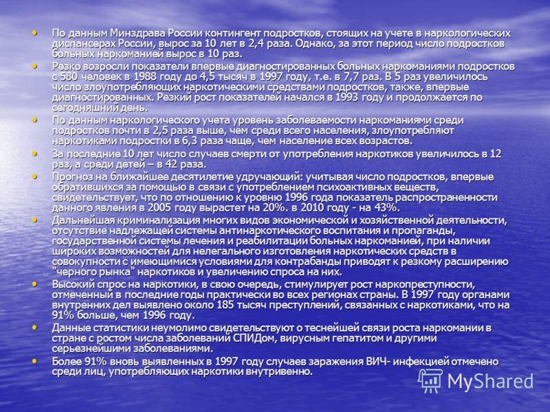 1.2 Развитие наркомания в России Безусловно, развитию наркомании в России способствовала разрушение Горбачевым тоталитарного строя, что вызвало появление многих свобод, среди которых, к сожалению, и наркотики. Кроме того, в ходе афганской войны десят