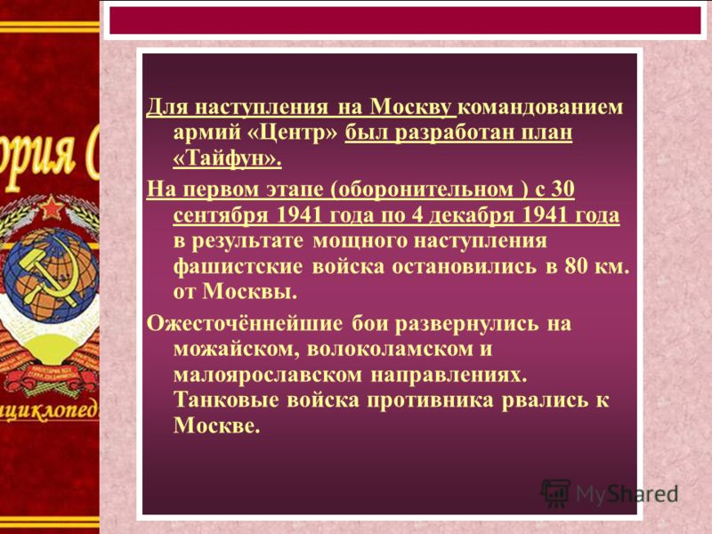 Для наступления на Москву командованием армий «Центр» был разработан план «Тайфун». На первом этапе (оборонительном ) с 30 сентября 1941 года по 4 декабря 1941 года в результате мощного наступления фашистские войска остановились в 80 км. от Москвы. О
