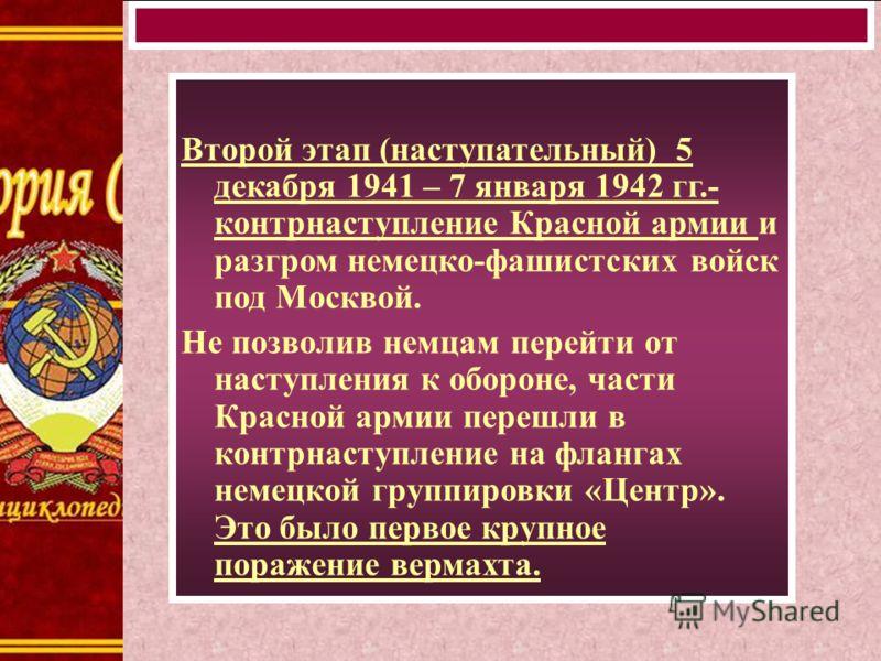Второй этап (наступательный) 5 декабря 1941 – 7 января 1942 гг.- контрнаступление Красной армии и разгром немецко-фашистских войск под Москвой. Не позволив немцам перейти от наступления к обороне, части Красной армии перешли в контрнаступление на фла