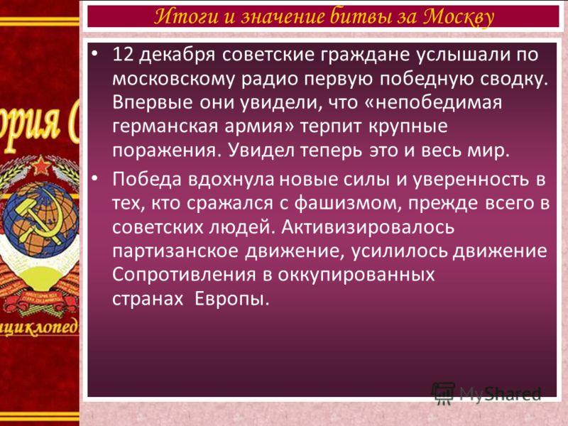 В ночь с Итоги и значение битвы за Москву 12 декабря советские граждане услышали по московскому радио первую победную сводку. Впервые они увидели, что «непобедимая германская армия» терпит крупные поражения. Увидел теперь это и весь мир. Победа вдохн