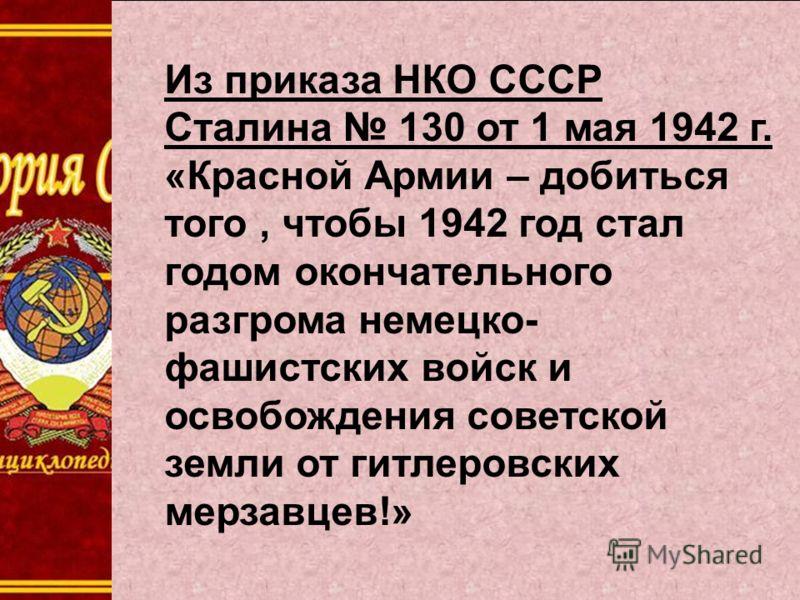 Из приказа НКО СССР Сталина 130 от 1 мая 1942 г. «Красной Армии – добиться того, чтобы 1942 год стал годом окончательного разгрома немецко- фашистских войск и освобождения советской земли от гитлеровских мерзавцев!»