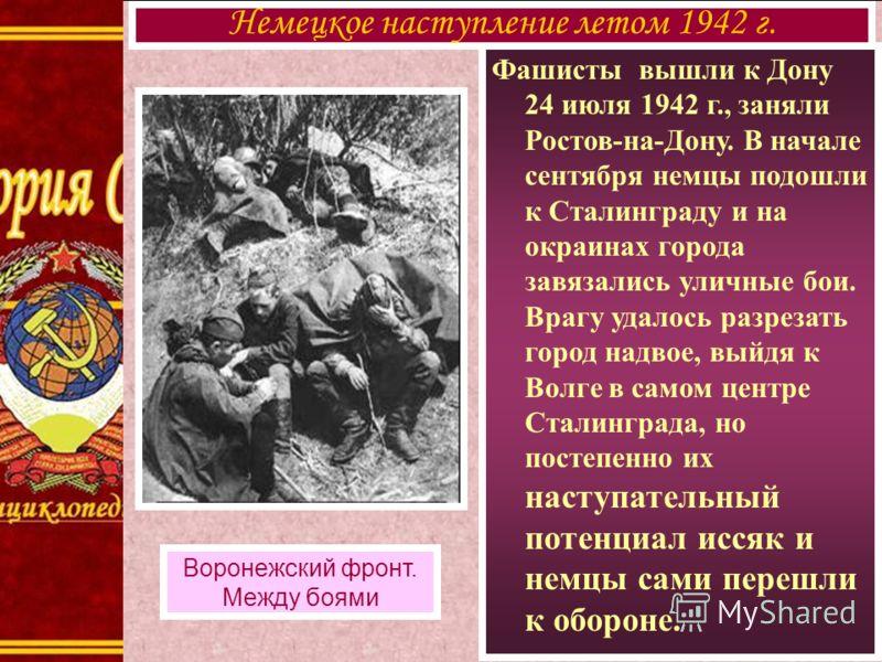 Фашисты вышли к Дону 24 июля 1942 г., заняли Ростов-на-Дону. В начале сентября немцы подошли к Сталинграду и на окраинах города завязались уличные бои. Врагу удалось разрезать город надвое, выйдя к Волге в самом центре Сталинграда, но постепенно их н