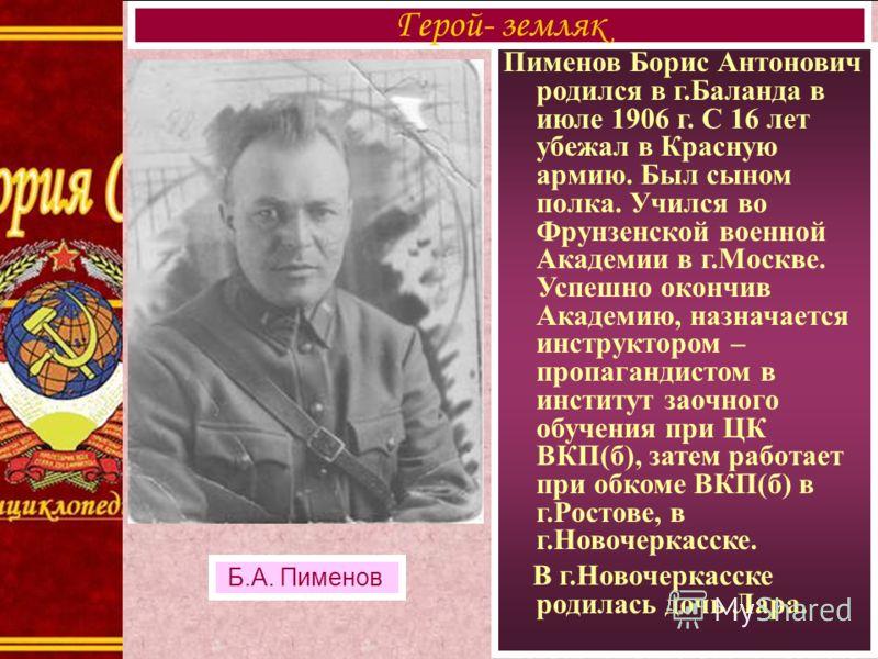 Пименов Борис Антонович родился в г.Баланда в июле 1906 г. С 16 лет убежал в Красную армию. Был сыном полка. Учился во Фрунзенской военной Академии в г.Москве. Успешно окончив Академию, назначается инструктором – пропагандистом в институт заочного об
