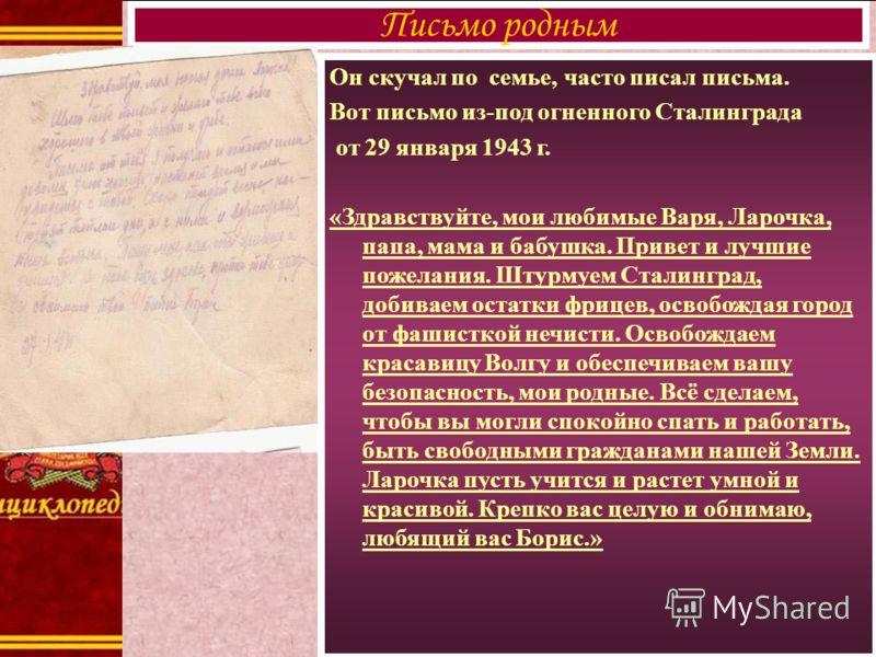 Он скучал по семье, часто писал письма. Вот письмо из-под огненного Сталинграда от 29 января 1943 г. «Здравствуйте, мои любимые Варя, Ларочка, папа, мама и бабушка. Привет и лучшие пожелания. Штурмуем Сталинград, добиваем остатки фрицев, освобождая г