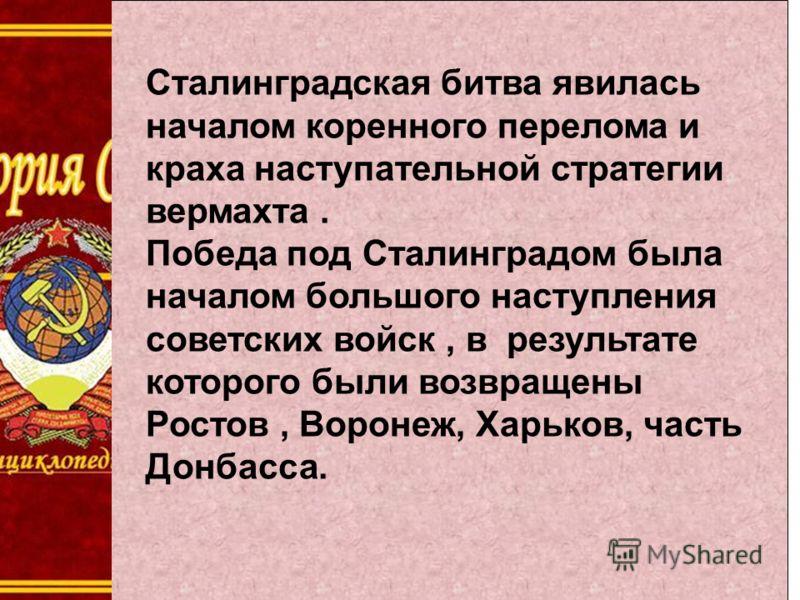 Сталинградская битва явилась началом коренного перелома и краха наступательной стратегии вермахта. Победа под Сталинградом была началом большого наступления советских войск, в результате которого были возвращены Ростов, Воронеж, Харьков, часть Донбас