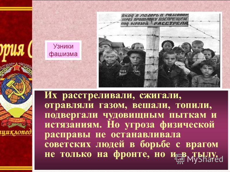 Их расстреливали, сжигали, отравляли газом, вешали, топили, подвергали чудовищным пыткам и истязаниям. Но угроза физической расправы не останавливала советских людей в борьбе с врагом не только на фронте, но и в тылу. Узники фашизма