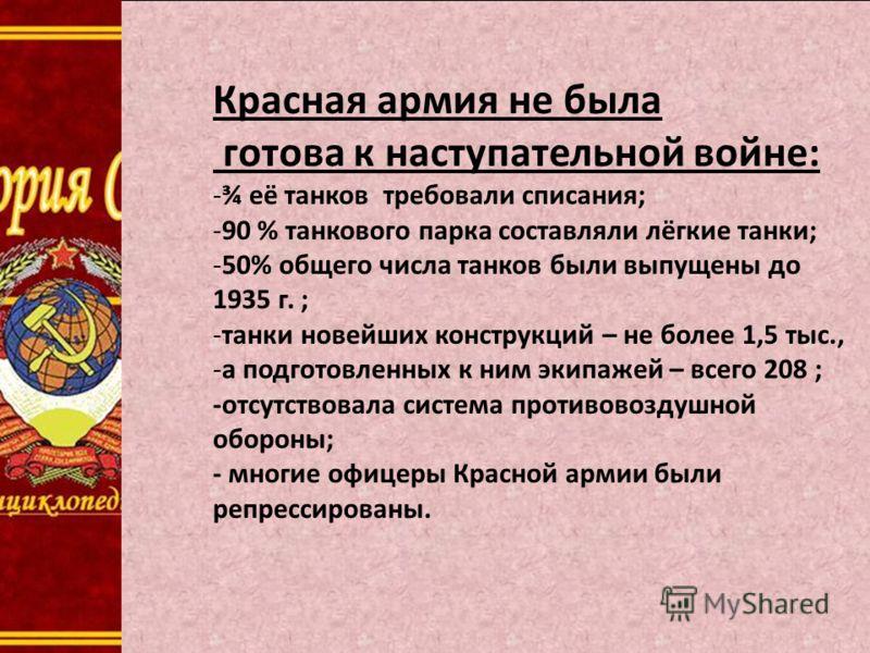 Красная армия не была готова к наступательной войне: -¾ её танков требовали списания; -90 % танкового парка составляли лёгкие танки; -50% общего числа танков были выпущены до 1935 г. ; -танки новейших конструкций – не более 1,5 тыс., -а подготовленны