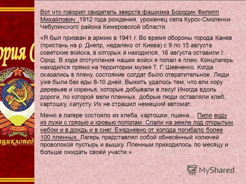Вот что говорил свидетель зверств фашизма Бородин Филипп Михайлович,1912 года рождения, уроженец села Курск-Смоленки Чебулинского района Кемеровской области. «Я был призван в армию в 1941 г. Во время обороны города Канев (пристань на р. Днепр, недале