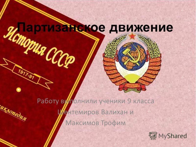 Работу выполнили ученики 9 класса Шентемиров Валихан и Максимов Трофим Партизанское движение