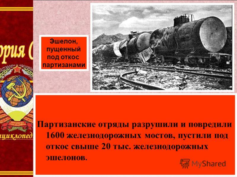 Партизанские отряды разрушили и повредили 1600 железнодорожных мостов, пустили под откос свыше 20 тыс. железнодорожных эшелонов. Эшелон, пущенный под откос партизанами