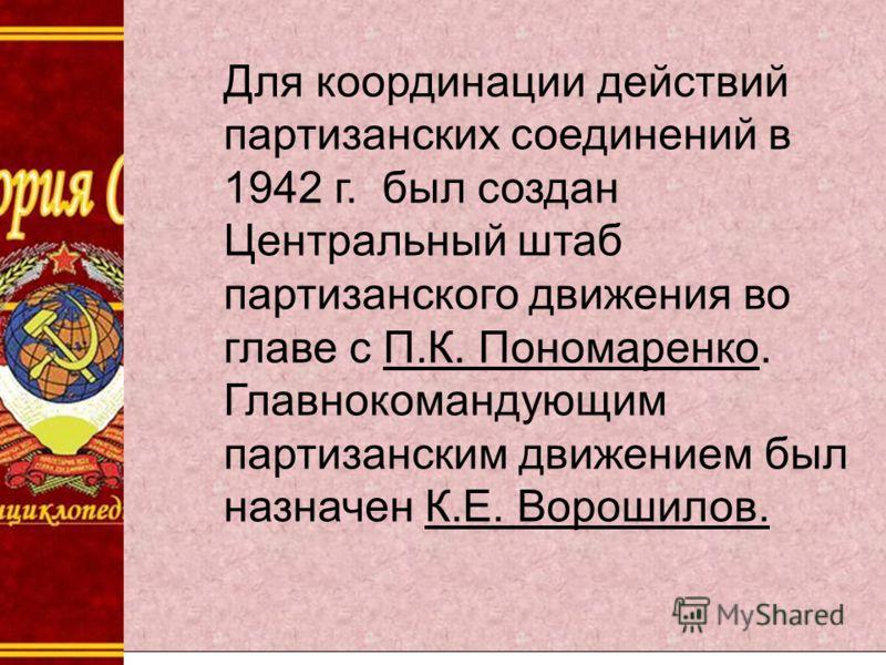 Для координации действий партизанских соединений в 1942 г. был создан Центральный штаб партизанского движения во главе с П.К. Пономаренко. Главнокомандующим партизанским движением был назначен К.Е. Ворошилов.