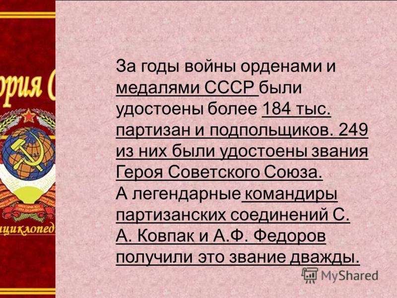 За годы войны орденами и медалями СССР были удостоены более 184 тыс. партизан и подпольщиков. 249 из них были удостоены звания Героя Советского Союза. А легендарные командиры партизанских соединений С. А. Ковпак и А.Ф. Федоров получили это звание два