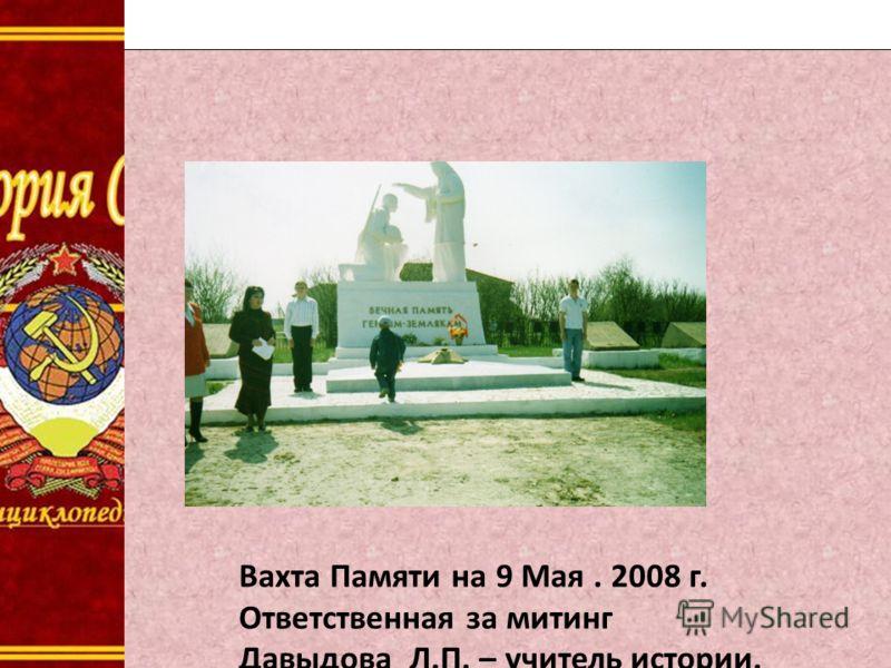 Д Вахта Памяти на 9 Мая. 2008 г. Ответственная за митинг Давыдова Л.П. – учитель истории.