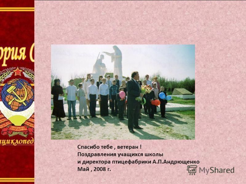 Спасибо тебе, ветеран ! Поздравления учащихся школы и директора птицефабрики А.П.Андрющенко Май, 2008 г.