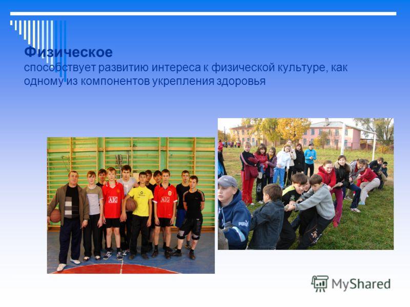 Физическое способствует развитию интереса к физической культуре, как одному из компонентов укрепления здоровья